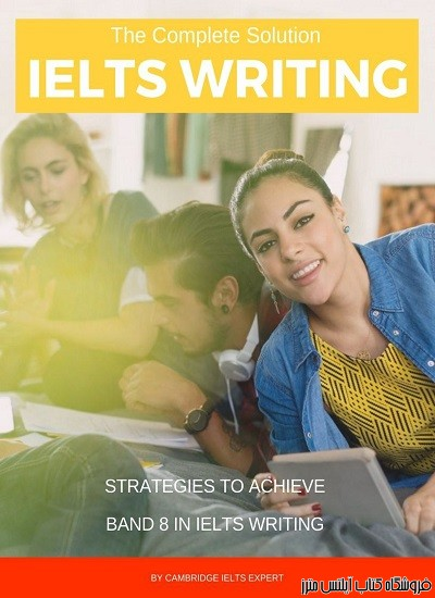 The Complete Solution IELTS Writing Strategies to achieve Band 8 in IELTS Writing
