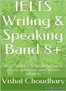 IELTS Writing & Speaking Band 8+: IELTS writing & speaking, most recent questions with model answers-byVishal Choudhary