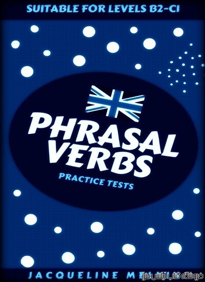 PHRASAL VERBS - PRACTICE TESTS: SUITABLE FOR LEVELS B2-C1