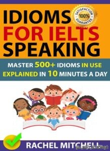 Idioms For IELTS Speaking-Master 500+ Idioms In Use Explained In 10 Minutes A Day
