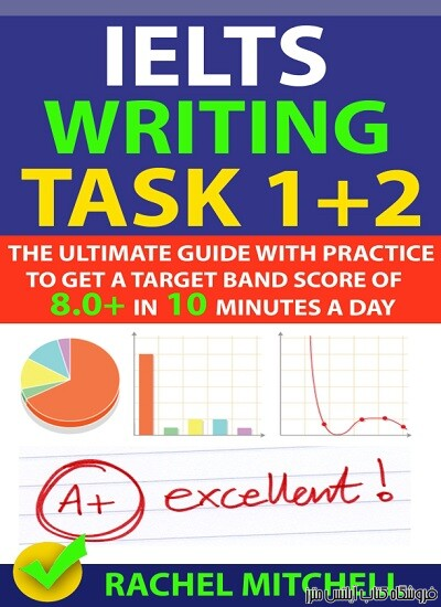 IELTS Writing Task 1 + 2-The Ultimate Guide with Practice to Get a Target Band Score of 8.0+ In 10 Minutes a Day